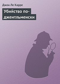 Джон Ле Карре -Убийство по-джентльменски