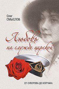 О. С. Смыслов - Любовь на службе царской. От Суворова до Колчака