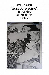 Владимир Шибаев -Восемь с половиной историй о странностях любви