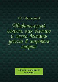 Далель Акажанов -Удивительный секрет, как быстро илегко достичь успеха вмировом спорте. Книга настоящего чемпиона