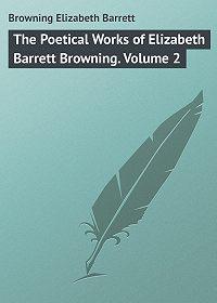 Elizabeth Browning -The Poetical Works of Elizabeth Barrett Browning. Volume 2