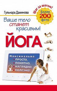 Гульнара Даминова - Йога. Максимально просто, понятно, наглядно и полезно!