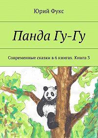 Юрий Фукс -Панда Гу-Гу. Современные сказки в6книгах. Книга3