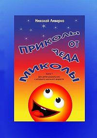 Николай Ливерко -Приколы отдеда Миколы. Книга 1. Для детей дошкольного и младшего школьного возраста