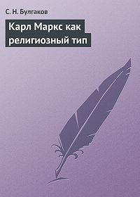 С.Н. Булгаков - Карл Маркс как религиозный тип