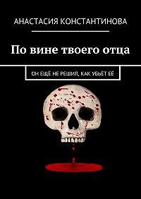 Анастасия Константинова -Повине твоегоотца. Он ещё не решил, как убьёт её