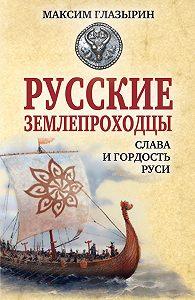Максим Глазырин - Русские землепроходцы – слава и гордость Руси
