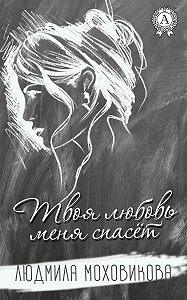 Людмила Моховикова -Твоя любовь меня спасет