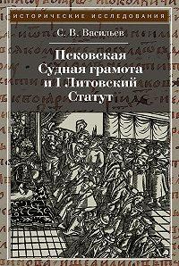 Сергей Васильев -Псковская судная грамота и I Литовский Статут