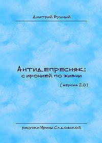 Дмитрий Бушный -Антидепресняк: сиронией по жизни. (Версия 2.0)