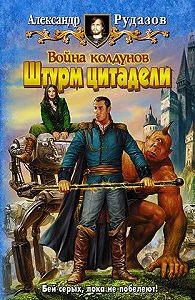 Александр Рудазов -Война колдунов. Книга 2. Штурм цитадели