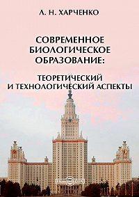 Леонид Харченко - Современное биологическое образование: теоретический и технологический аспекты