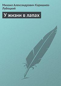Михаил Александрович Каришнев-Лубоцкий - У жизни в лапах