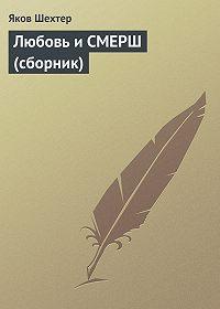Яков Шехтер - Любовь и СМЕРШ (сборник)