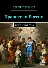 Сергей Семенов - Правители России. Искрометные стихи