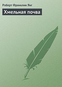 Роберт Франклин Янг -Хмельная почва