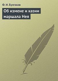 Федор Булгаков - Об измене и казни маршала Нея