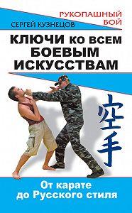 Сергей Кузнецов -Ключи ко всем боевым искусствам. От карате до Русского стиля рукопашного боя