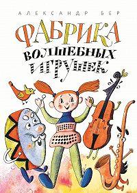Александр Бер -Фабрика волшебных игрушек. Рассказ для детей