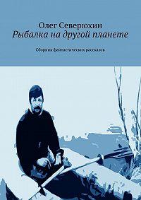 Олег Северюхин -Рыбалка надругой планете. Сборник фантастических рассказов