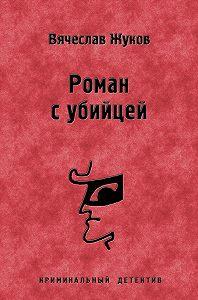 Вячеслав Жуков -Роман с убийцей