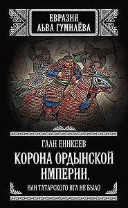 Гали Еникеев -Корона Ордынской империи, или Татарского ига не было