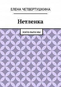 Елена Четвертушкина -Нетленка. Жили-былимы