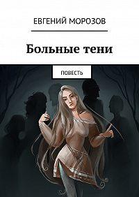 Евгений Морозов - Больныетени. Повесть