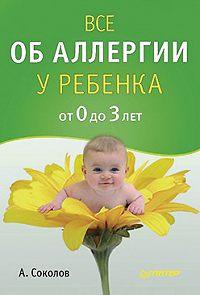Андрей Соколов -Все об аллергии у ребенка от 0 до 3 лет