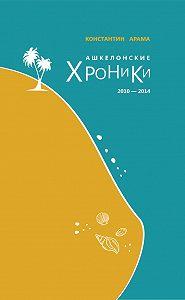 Константин Арама -Ашкелонские хроники. 2010 – 2014 (сборник)