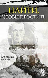 Александр Аннин -Найти, чтобы простить