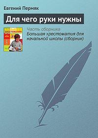 Евгений Пермяк - Для чего руки нужны