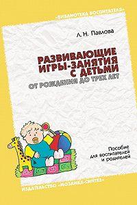 Л. Н. Павлова -Развивающие игры-занятия с детьми от рождения до трех лет. Пособие для воспитателей и родителей