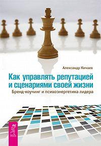 Александр Кичаев -Как управлять репутацией и сценариями своей жизни. Бренд-коучинг и психоэнергетика лидера