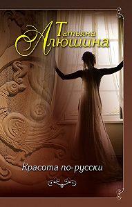 Татьяна Алюшина -Красота по-русски