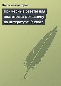 Коллектив Авторов - Примерные ответы для подготовки к экзамену по литературе.9класс