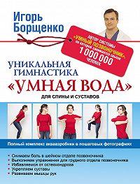 Игорь Борщенко -Уникальная гимнастика «Умная вода» для спины и суставов