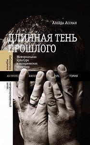 Алейда Ассман -Длинная тень прошлого. Мемориальная культура и историческая политика