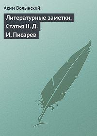 Аким Волынский -Литературные заметки. Статья II. Д. И. Писарев