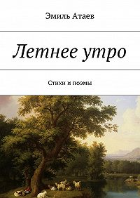 Эмиль Атаев -Летнееутро. Стихи ипоэмы