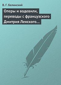 В. Г. Белинский - Оперы и водевили, переводы с французского Дмитрия Ленского…