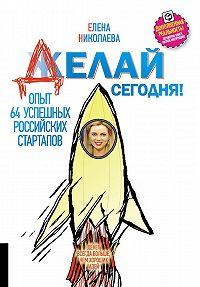Елена Николаева -Делай сегодня! Опыт 64 успешных российских стартапов
