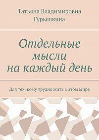 Татьяна Владимировна Гурышкина -Отдельные мысли накаждыйдень. Для тех, кому трудно жить вэтоммире