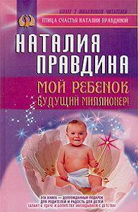 Наталия Правдина -Мой ребенок – будущий миллионер