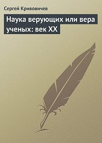 Сергей Кривовичев - Наука верующих или вера ученых: век XX