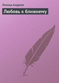 Леонид Андреев - Любовь к ближнему