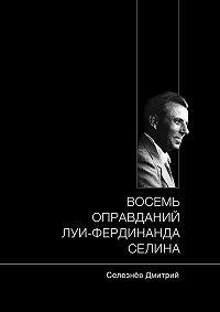 Дмитрий Селезнёв -Восемь оправданий Луи-Фердинанда Селина