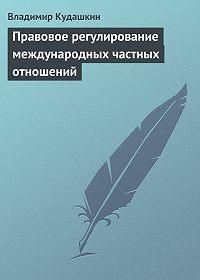 Владимир Кудашкин -Правовое регулирование международных частных отношений