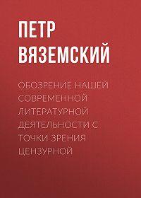 Петр Андреевич Вяземский -Обозрение нашей современной литературной деятельности с точки зрения цензурной
