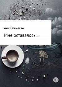 Ани Самвеловна Оганесян -Мне оставалось....